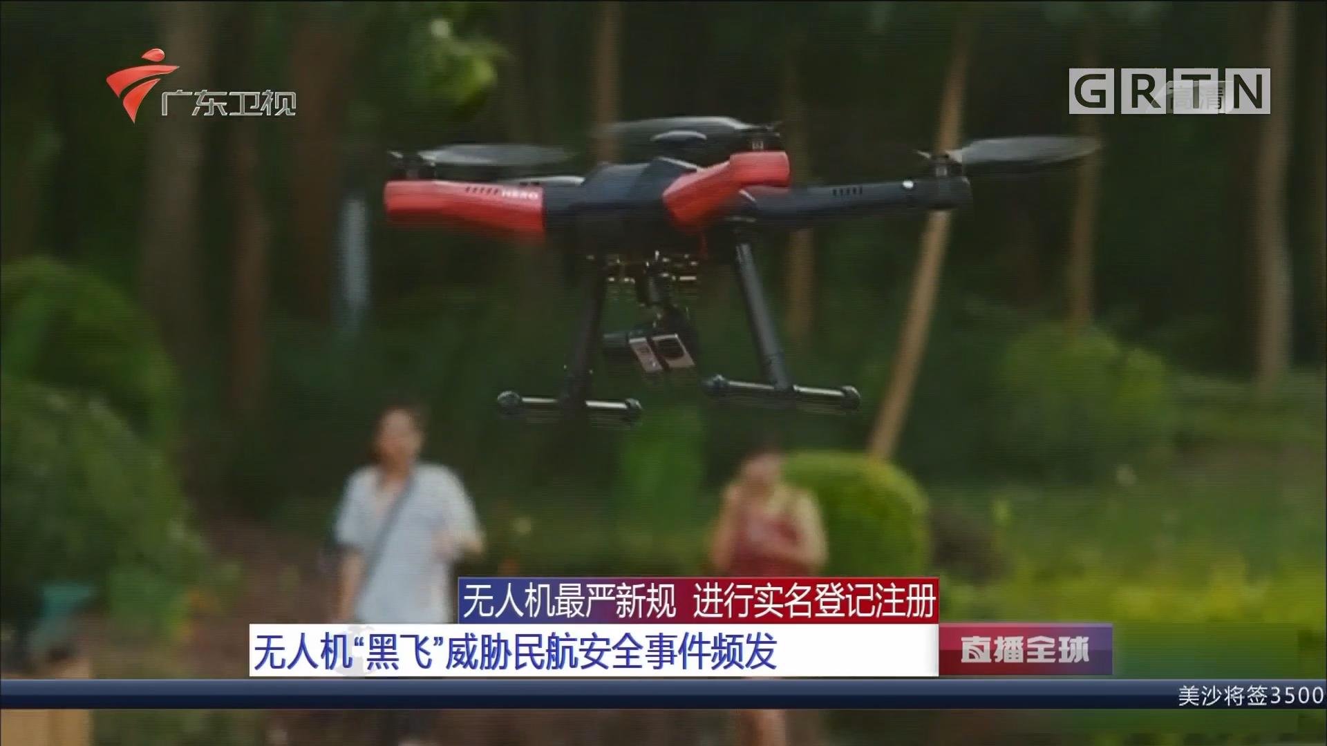 """无人机最严新规 进行实名登记注册 无人机""""黑飞""""威胁民航安全事件频发"""