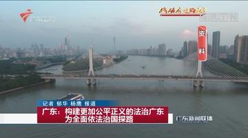 广东:构建更加公平正义的法治广东 为全面依法治国探路