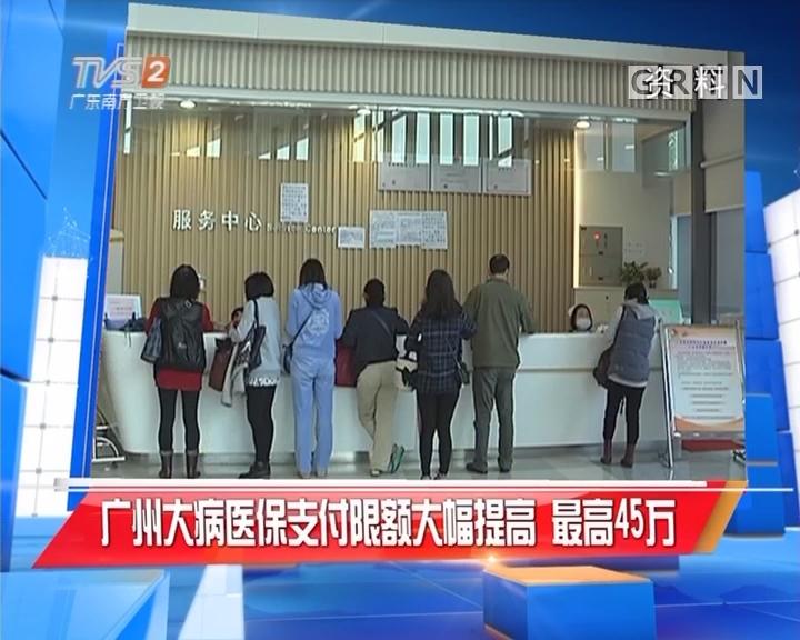 广州大病医保支付限额大幅提高 最高45万