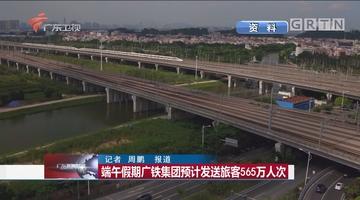 端午假期广铁集团预计发送旅客565万人次