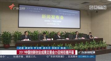 2017中国创新创业成果交易会25日将在穗开幕