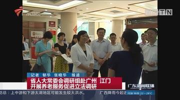 省人大常委会调研组赴广州 江门开展养老服务促进立法调研