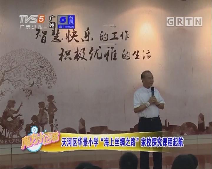 """[2017-06-12]南方小记者:天河区华景小学""""海上丝绸之路""""家校探究课程起航"""