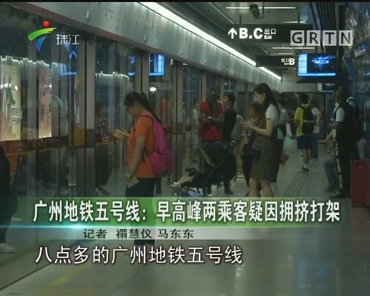 广州地铁五号线:早高峰两乘客疑因拥挤打架