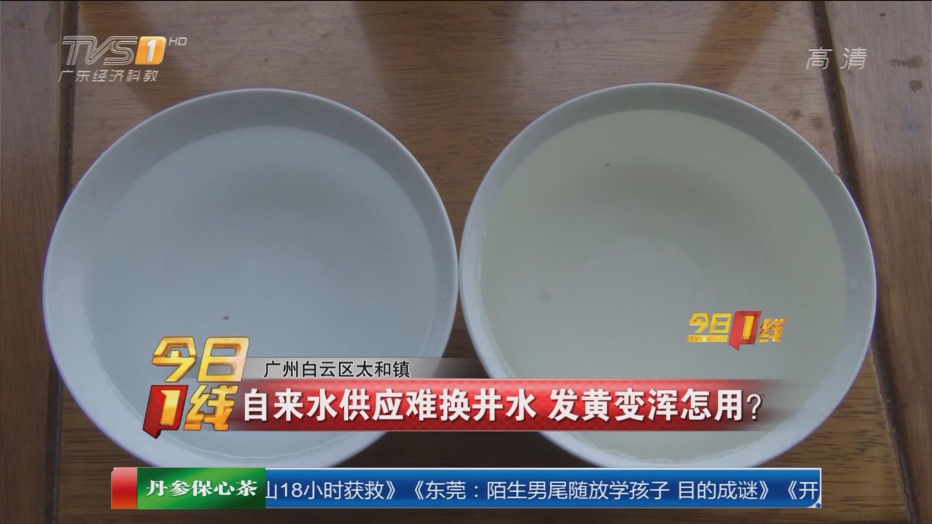 广州白云区太和镇:自来水供应难换井水 发黄变浑怎用?