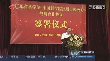 广东省科学院与中科院控股有限公司签署战略合作框架协议