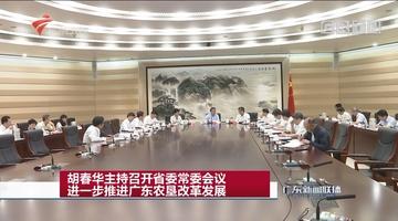 胡春华主持召开省委常委会议 进一步推进广东农垦改革发展