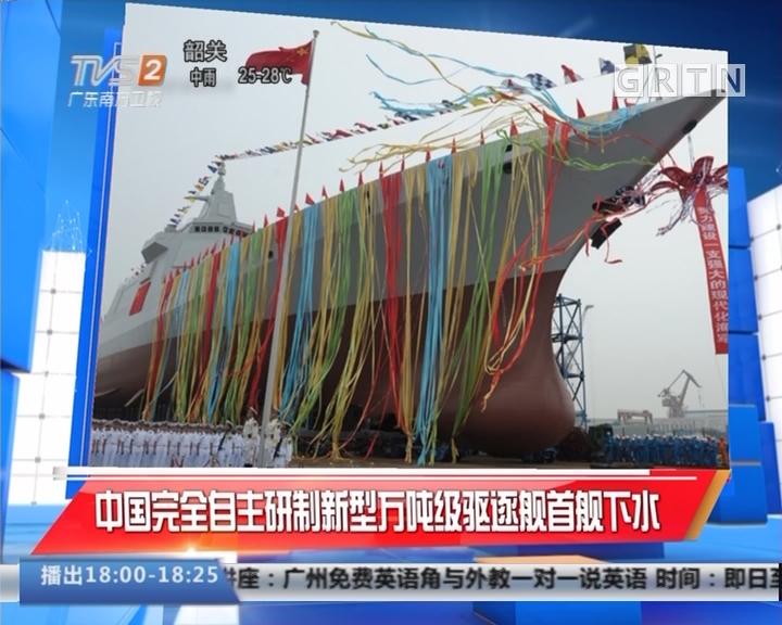 中国完全自主研制新型万吨级驱逐舰首舰下水