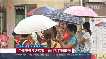 广州中考今天结束 预计7月7日放榜