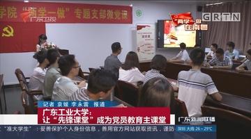 """广东工业大学:让""""先锋课堂""""成为党员教育主课堂"""