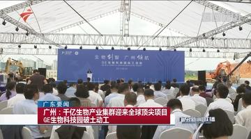 广州:千亿生物产业集群迎来全球顶尖项目 GE生物科技园破土动工