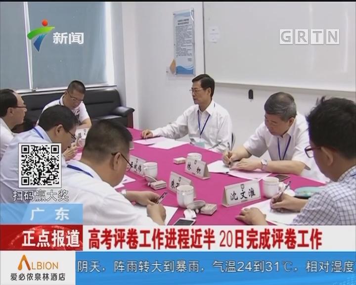 广东:高考评卷工作进程近半 20日完成评卷工作