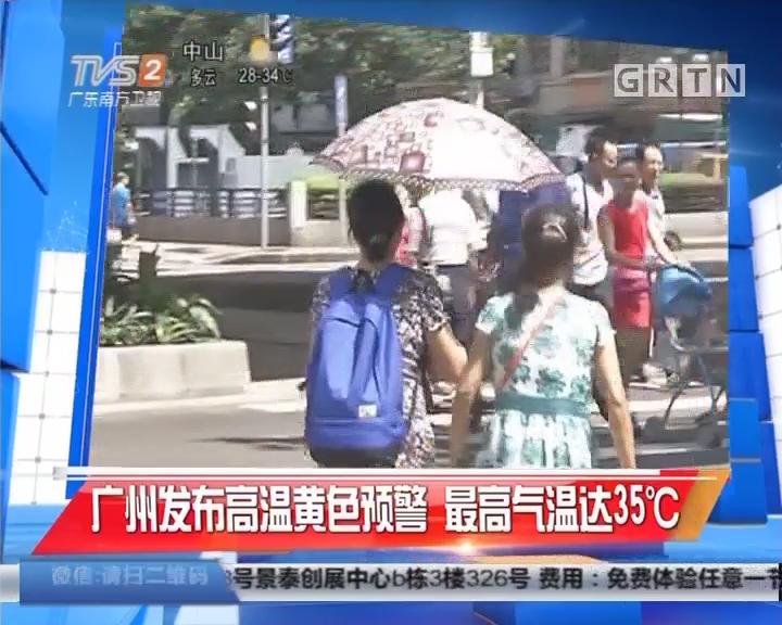 广州发布高温黄色预警 最高气温达35℃