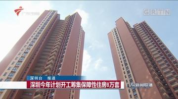 深圳今年计划开工筹集保障性住房8万套