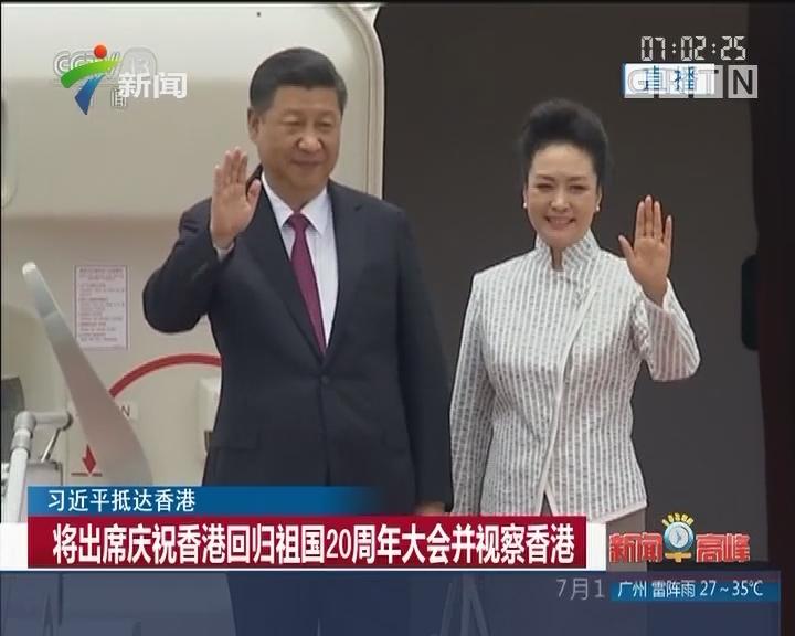 习近平抵达香港:将出席庆祝香港回归祖国20周年大会并视察香港