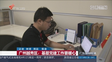 广州越秀区:基层党建工作要暖心