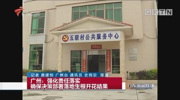 广州:强化责任落实 确保决策部署落地生根开花结果