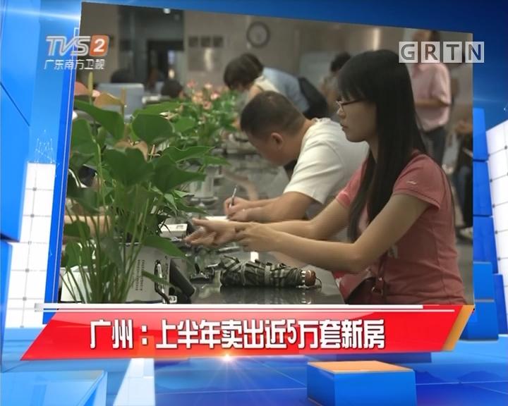 广州:上半年卖出近5万套新房