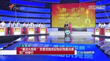 """""""廉洁火炬杯""""党章党规党纪知识竞赛决赛在广州举行"""