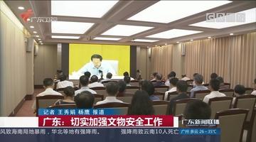 广东:切实加强文物安全工作
