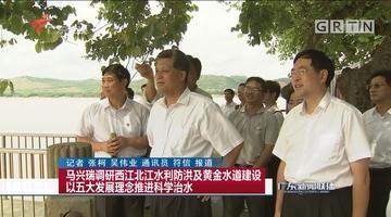 马兴瑞调研西江北江水利防洪及黄金水道建设 以五大发展理念推进科学治水