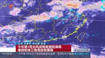 今年第4号台风或明晨登陆海南 粤西和珠三角南部有暴雨