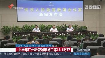 上半年广州新登记市场主体14.6万户
