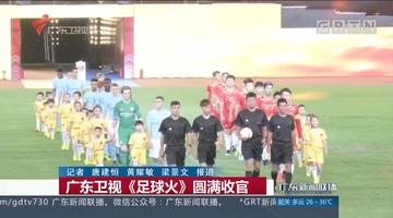 广东卫视《足球火》圆满收官