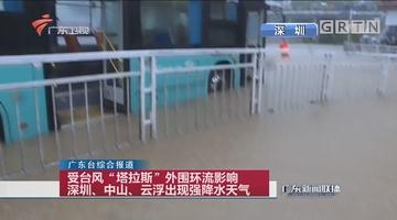 """受台风""""塔拉斯""""外围环流影响 深圳、中山、云浮出现强降水天气"""