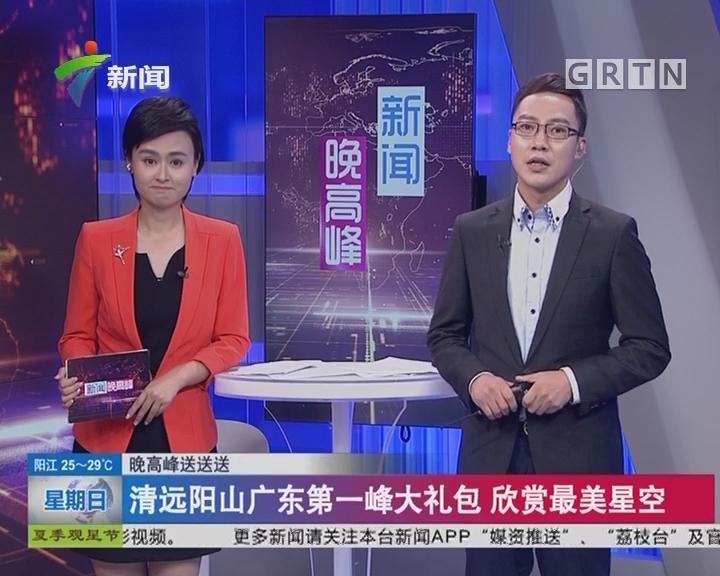 晚高峰送送送:清远阳山广东第一峰大礼包 欣赏最美星空