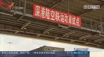 """深圳海关首创""""深港陆空联运""""无缝对接香港机场"""