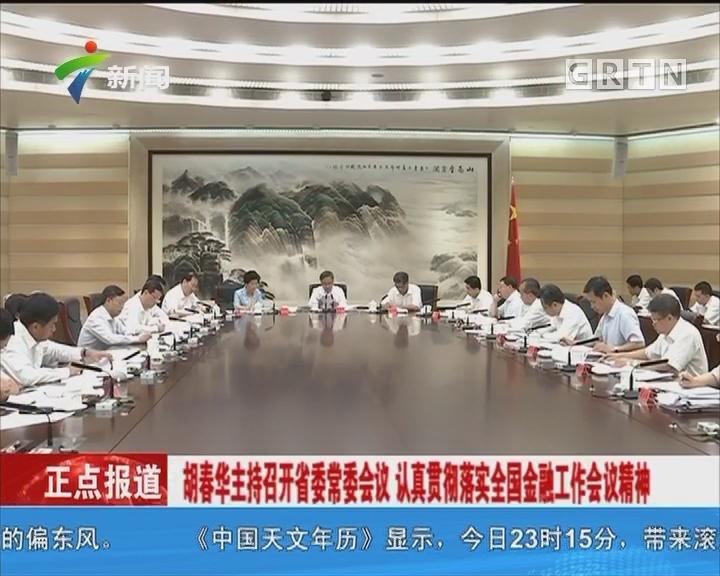 胡春华主持召开省委常委会议 认真贯彻落实全国金融工作会议精神