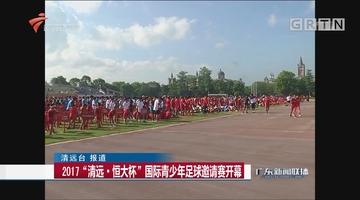 """2017""""清远·恒大杯""""国际青少年足球邀请赛开幕"""