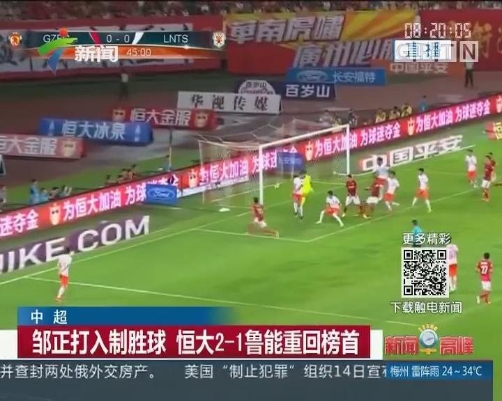 中超:邹正打入制胜球 恒大2-1鲁能重回榜首