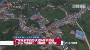 广东探索东西部扶贫协作新路径 让贫困户搬得出、稳得住、能致富