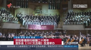 庆祝香港回归祖国二十周年音乐会《1997大合唱》在港举办