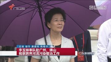 李玉妹率队赴广州、佛山视察跨界河流污染整治工作