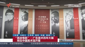 """""""其命惟新""""—广东美术百年大展 将在中国美术馆开幕"""