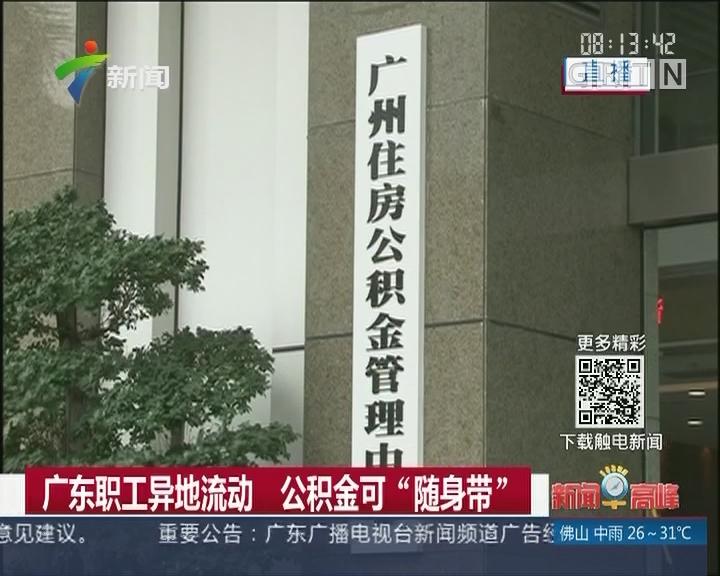 """广东职工异地流动 公积金可""""随身带"""""""
