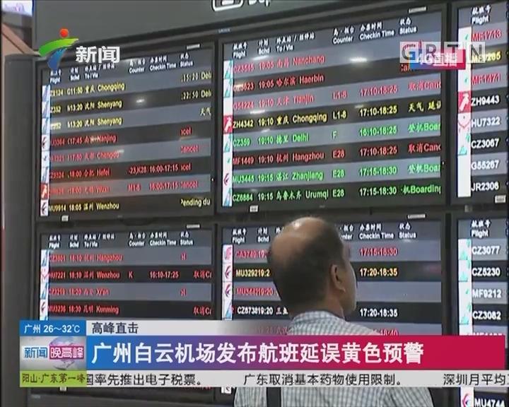 高峰直击:广州白云机场发布航班延误黄色预警