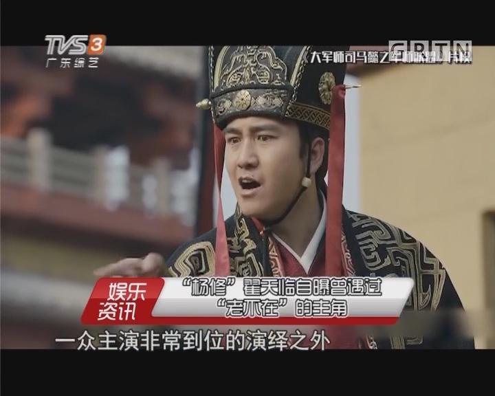 """""""杨修""""翟天临自曝曾遇过""""老不在""""的主角"""