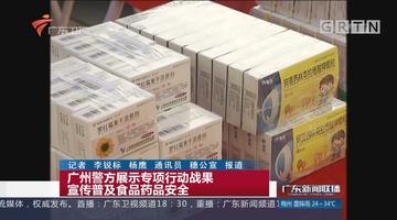 广州警方展示专项行动战果 宣传普及食品药品安全
