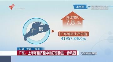 广东:上半年经济稳中向好态势进一步巩固