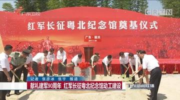献礼建军90周年 红军长征粤北纪念馆动工建设