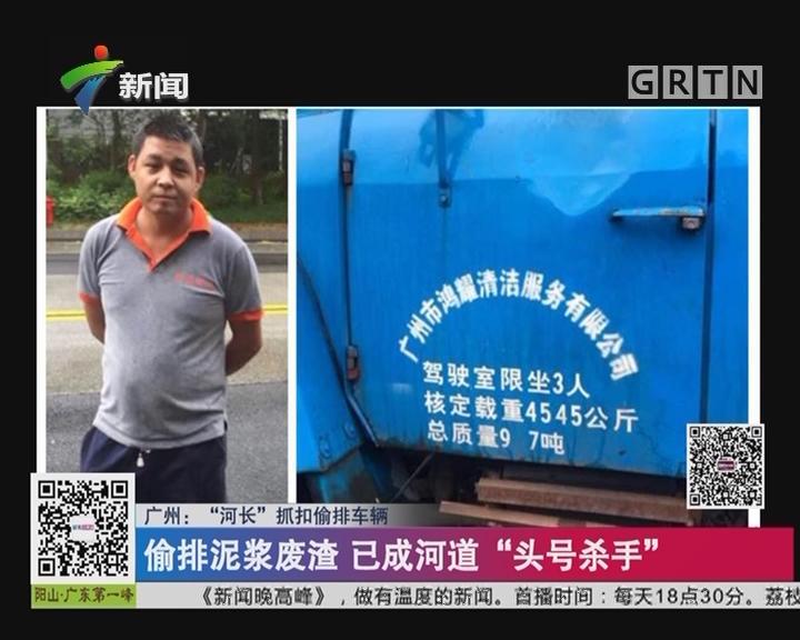 """广州:""""河长""""抓扣偷排车辆 """"河长""""带队巡查偷排车辆"""