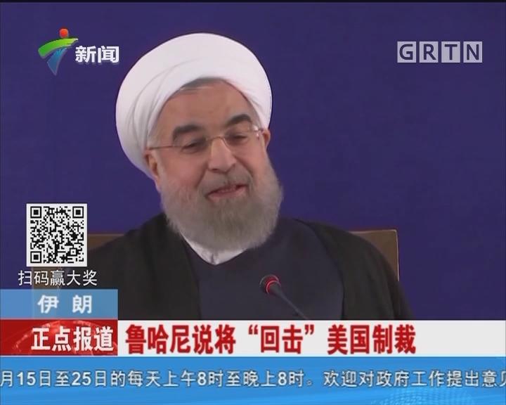 """伊朗:鲁哈尼说将""""回击""""美国制裁"""