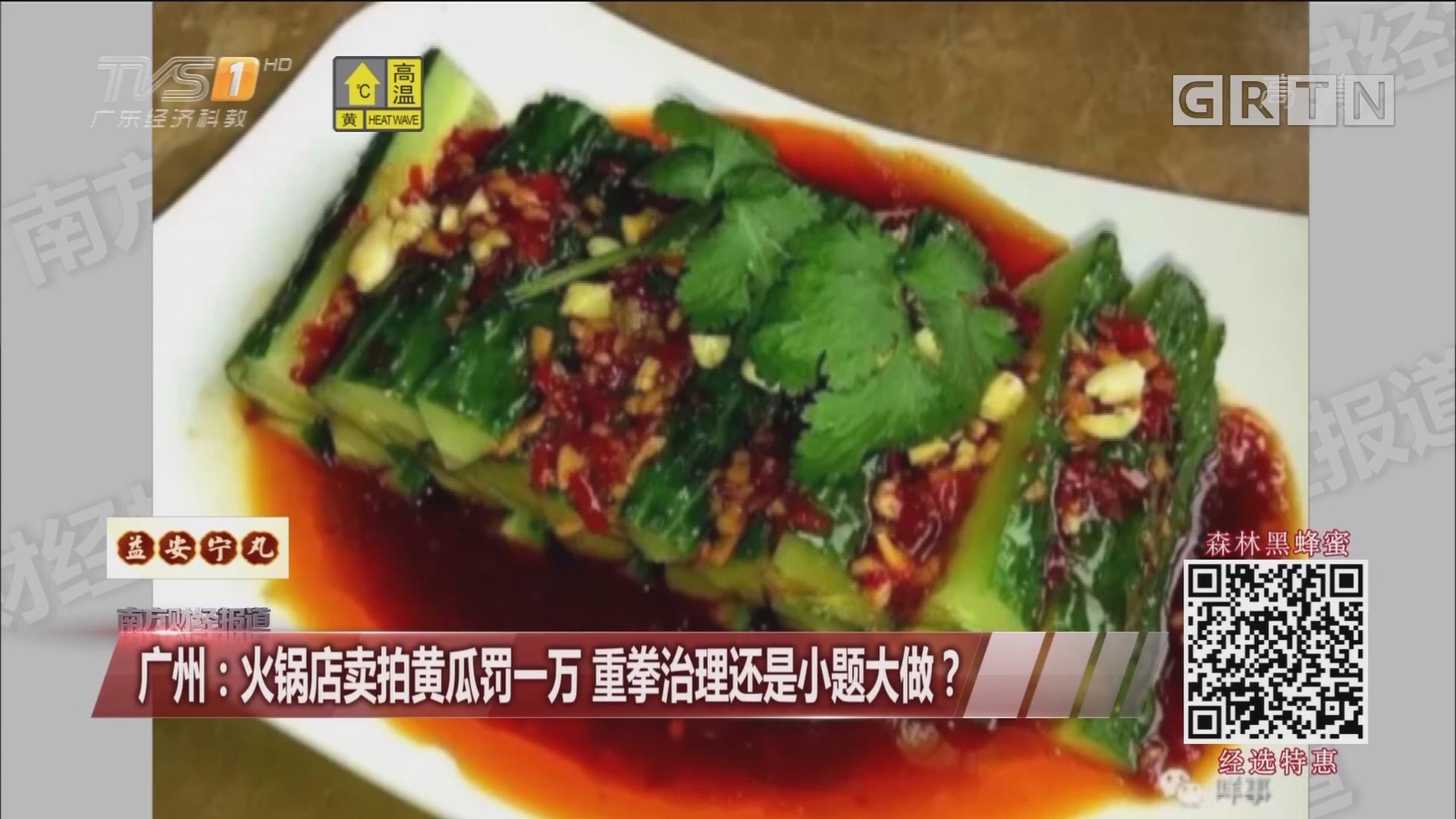 广州:火锅店卖拍黄瓜罚一万 重拳治理还是小题大做?