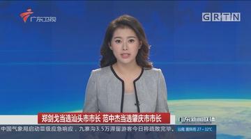 郑剑戈当选汕头市市长 范中杰当选肇庆市市长