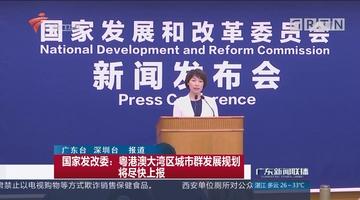 国家发改委:粤港澳大湾区城市群发展规划将尽快上报