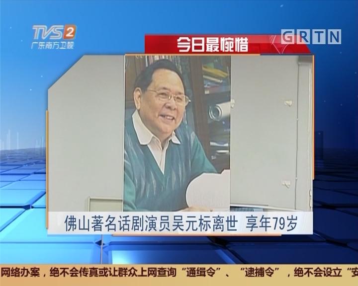 今日最惋惜:佛山著名话剧演员吴元标离世 享年79岁